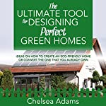 The Ultimate Tool for Designing Perfect Green Homes: Ideas on How to Create an Eco-Friendly Home or Convert the One That You Already Own | Chelsea Adams