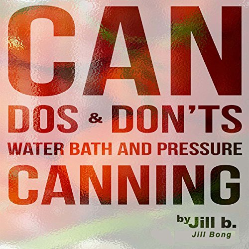 Can Dos and Don'ts: Water Bath and Pressure Canning by Jill Bong