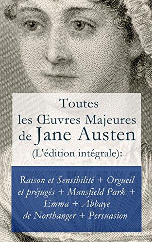 Jane Austen - Toutes les OEuvres Majeures de Jane Austen (L'édition intégrale): Raison et Sensibilité + Orgueil et préjugés + Mansfield Park + Emma + L'Abbaye de Northanger + Persuasion