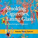 Smoking Cigarettes, Eating Glass: A Psychologist's Memoir Audiobook by Annita Perez Sawyer Narrated by Annita Perez Sawyer