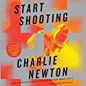 Start Shooting: A Novel (       UNABRIDGED) by Charlie Newton Narrated by Nancy Linari, Tish Hicks, Serafin Falcon