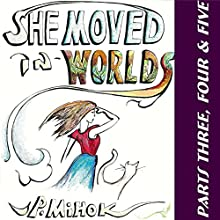 She Moved in Worlds, Parts 3, 4 and 5 Audiobook by J. Pierre Mihok Narrated by Jannette Jew