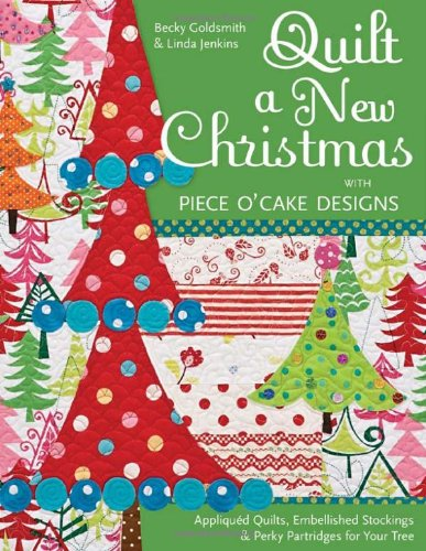 Quilt a New Christmas with Piece O'Cake Designs: Appliqued Quilts, Embellished Stockings & Perky Partridges for Your