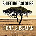 Shifting Colours Audiobook by Fiona Sussman Narrated by Nicolette McKenzie