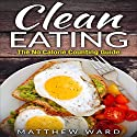 Clean Eating: The Clean Eating Quick Start Guide to Losing Weight & Improving Your Health Without Counting Calories Audiobook by Matthew Ward Narrated by Kevin Theis