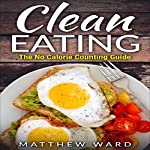 Clean Eating: The Clean Eating Quick Start Guide to Losing Weight & Improving Your Health Without Counting Calories | Matthew Ward