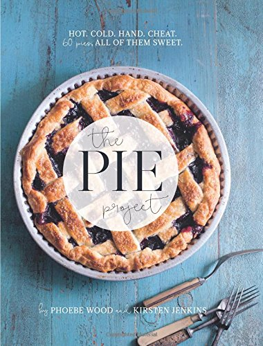 The Pie Project: Hot, Cold, Hand, Cheat. 60 Pies – All of Them Sweet by Pheobe Wood, Kirsten Jenkins