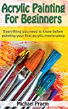 Acrylic Painting For Beginners: Everything you need to know before painting your first acrylic masterpiece (Acrylic Painting Toturials Book 1)