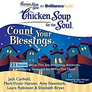 Chicken Soup for the Soul: Count Your Blessings - 31 Stories about the Joy of Giving, Attitude, and Being Grateful for What You Have Audiobook