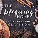 The Lifegiving Home: Creating a Place of Belonging and Becoming Audiobook by Sally Clarkson, Sarah Clarkson Narrated by Donna Postel