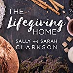 The Lifegiving Home: Creating a Place of Belonging and Becoming | Sally Clarkson,Sarah Clarkson