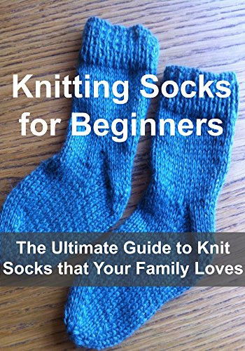 Free Kindle Book : Knitting:  Knitting Socks for Beginners - The Ultimate Guide to Knit Socks that Your Family Loves: (Knitting, Knitting Socks, Socks Patterns, Knitting Patterns, Crochet, Crochet Patterns)