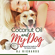 Coconut Oil and My Dog: Natural Pet Health for My Canine Friend Audiobook by B J Richards Narrated by Eva R. Marienchild