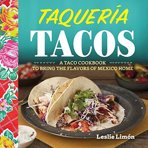 Taqueria Tacos: A Taco Cookbook to Bring the Flavors of Mexico Home by Leslie Limon