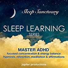 Master ADHD, Focused Concentration & Energy Balance: Sleep Learning, Hypnosis, Relaxation, Meditation & Affirmations  by Jupiter Productions Narrated by Anna Thompson
