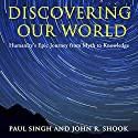 Discovering Our World: Humanity's Epic Journey from Myth to Knowledge Audiobook by Paul Singh, John R. Shook Narrated by Rich Miller