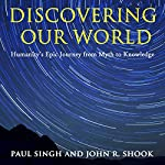 Discovering Our World: Humanity's Epic Journey from Myth to Knowledge | Paul Singh,John R. Shook