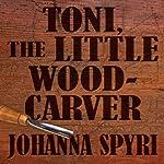 Toni, The Little Woodcarver | Johanna Spyri