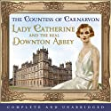 Lady Catherine and the Real Downton Abbey (       UNABRIDGED) by Countess Of Carnarvon Narrated by Sandra Duncan, Jenny Ogilvie, Andrew Wincott