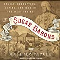 The Sugar Barons: Family, Corruption, Empire, and War in the West Indies (       UNABRIDGED) by Matthew Parker Narrated by Jonathan Cowley