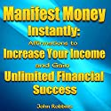 Manifest Money Instantly: Affirmations to Increase Your Income and Gain Unlimited Financial Success Audiobook by John Robbins Narrated by Alex Huffman