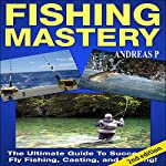Fishing Mastery Guide, 2nd Edition: The Ultimate Guide to Successful Fly Fishing, Casting, and Trolling! | Andreas P.