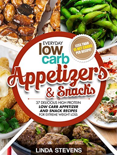 Low Carb Appetizers and Snacks: 37 Delicious High Protein Low Carb Appetizer and Snack Recipes For Extreme Weight Loss by Linda Stevens