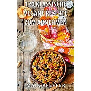 120 Klassische Vegane &Vegetarische Rezepte zum Abnehmen schnelle Rezepte in einer gesunde