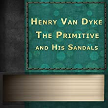 The Primitive and His Sandals (       UNABRIDGED) by Henry Van Dyke Narrated by Anastasia Bartolo