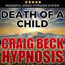 Death of a Child: Craig Beck Hypnosis Speech by Craig Beck Narrated by Craig Beck