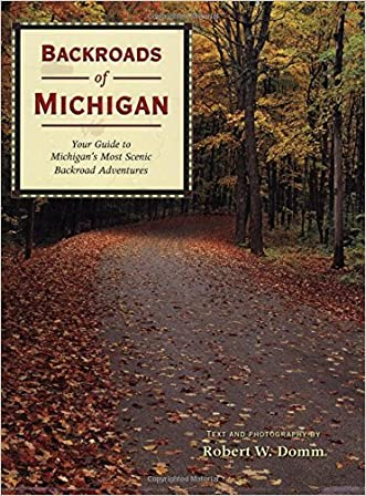 Backroads of Michigan: Your Guide to Michigan's Most Scenic Backroad Adventures written by Robert W. Domm