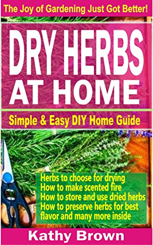 Dry Herbs At Home: Simple and easy DIY home guide by Kathy Brown