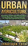 Urban Agriculture: Farming and Food Production in Heavily Populated Areas (Self Sustained Living)