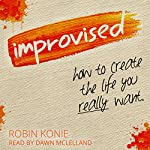 Improvised: How to Create the Life You Really Want | Robin Konie