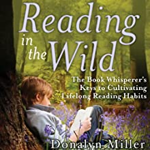 Reading in the Wild: The Book Whisperer's Keys to Cultivating Lifelong Reading Habits (       UNABRIDGED) by Donalyn Miller, Susan Kelley Narrated by Julie McKay