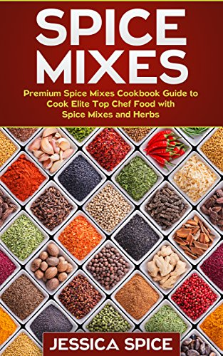 Spice Mixes: Premium Spice Mixes Cookbook Guide to Cook Elite Top Chef Food with Spice Mixes and Herbs (Spice Mixes, Spice Mixes, spice mixes series!) by Jessica Spice