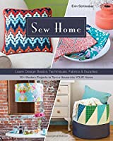 Sew Home: Learn Design Basics, Techniques, Fabrics & Supplies - 30  Modern Projects to Turn a House into YOUR Home