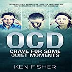OCD: Crave for Some Quiet Moments: The Psychological Manipulation to Prevent Self-Deception, Self-Destruction, and Disarm Your Obsessions | Ken Fisher