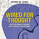 Wired for Thought: How the Brain Is Shaping the Future of the Internet (       UNABRIDGED) by Jeffrey Stibel Narrated by Erik Synnestvetd