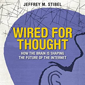 Wired for Thought: How the Brain Is Shaping the Future of the Internet | [Jeffrey Stibel]