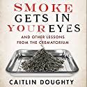 Smoke Gets in your Eyes: And Other Lessons from the Crematorium Audiobook by Caitlin Doughty Narrated by Caitlin Doughty