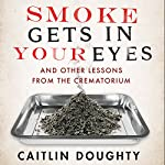 Smoke Gets in your Eyes: And Other Lessons from the Crematorium   Caitlin Doughty