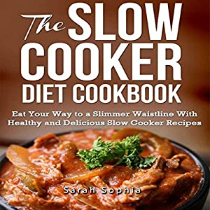 The Slow Cooker Diet Cookbook: Eat Your Way to a Slimmer Waistline with Healthy and Delicious Slow Cooker Recipes Audiobook