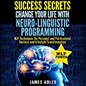 Success Secrets: Change Your Life With Neuro-Linguistic Programming Audiobook by James Adler Narrated by Wendell Wadsworth