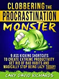 Clobbering the Procrastination Monster: 9 Ass Kicking Shorcuts to Create Extreme Productivity,Get Rid of Bad Habits and Magically Stop Being Lazy TODAY!