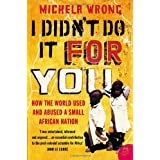 I Didn't Do It For You: How the World Used and Abused a Small African Nationby Michela Wrong