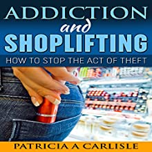 Addiction and Shoplifting: How to Stop the Act of Theft Audiobook by Patricia A Carlisle Narrated by Lori L. Parker