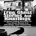 True Ghost Stories and Hauntings: 10 Spine Chilling Accounts of True Ghost Stories and Hauntings, True Paranormal Reports and Haunted Houses | Max Mason Hunter