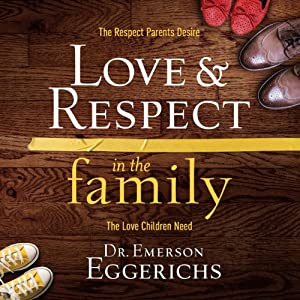Love and Respect in the Family: The Transforming Power of Love and Respect Between Parent and Child | [Emerson Eggerichs]