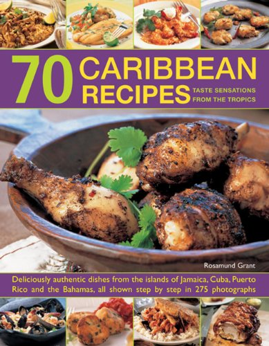 70 Caribbean Recipes: Taste Sensations From The Tropics: Deliciously Authentic Dishes From The Islands Of Jamaica, Cuba, Puerto Rico And The Bahamas, All Shown Step By Step In 275 Photographs. by Rosamund Grant
